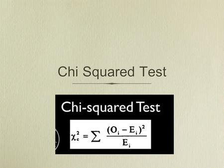Chi Squared Test. Why Chi Squared? To test to see if, when we collect data, is the variation we see due to chance or due to something else?