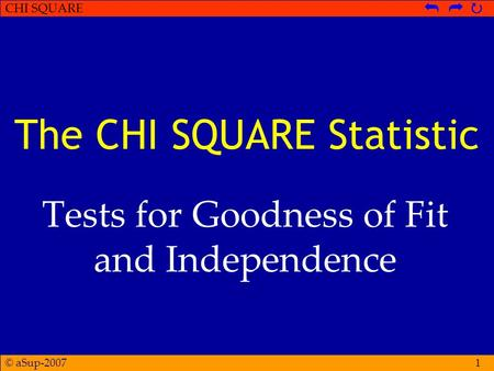 © aSup-2007 CHI SQUARE   1 The CHI SQUARE Statistic Tests for Goodness of Fit and Independence.