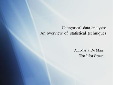 Categorical data analysis: An overview of statistical techniques AnnMaria De Mars The Julia Group AnnMaria De Mars The Julia Group.