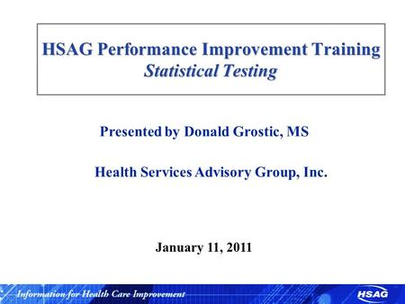 HSAG Performance Improvement Training Statistical Testing Presented by Donald Grostic, MS Health Services Advisory Group, Inc. January 11, 2011.
