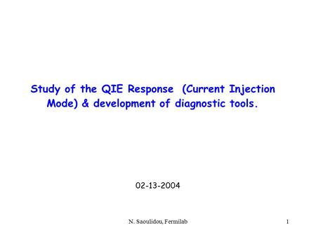 N. Saoulidou, Fermilab1 Study of the QIE Response (Current Injection Mode) & development of diagnostic tools. 02-13-2004.