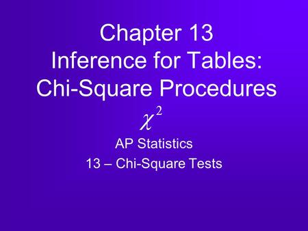 Chapter 13 Inference for Tables: Chi-Square Procedures AP Statistics 13 – Chi-Square Tests.