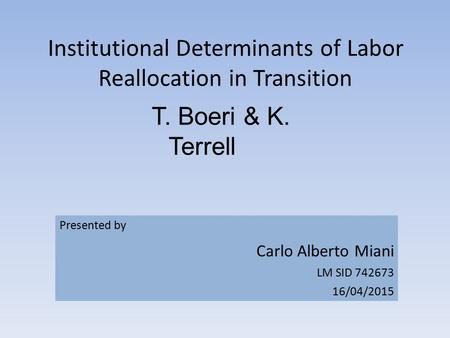 Institutional Determinants of Labor Reallocation in Transition T. Boeri & K. Terrell Presented by Carlo Alberto Miani LM SID 742673 16/04/2015.