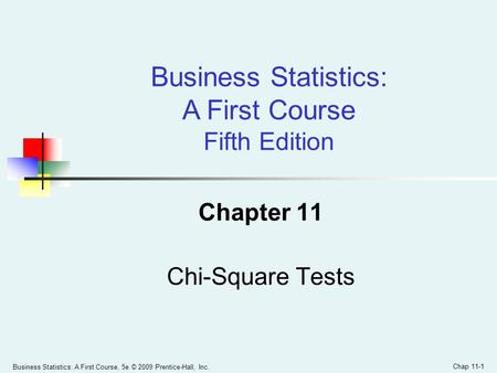 Business Statistics: A First Course, 5e © 2009 Prentice-Hall, Inc. Chap 11-1 Chapter 11 Chi-Square Tests Business Statistics: A First Course Fifth Edition.