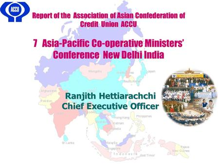Report of the Association of Asian Confederation of Credit Union ACCU 7 Asia-Pacific Co-operative Ministers' Conference New Delhi India Ranjith Hettiarachchi.