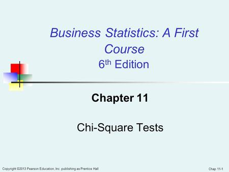 Chap 11-1 Copyright ©2013 Pearson Education, Inc. publishing as Prentice Hall Chapter 11 Chi-Square Tests Business Statistics: A First Course 6 th Edition.