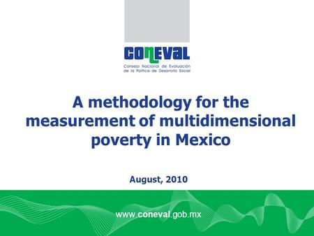 Www.coneval.gob.mx A methodology for the measurement of multidimensional poverty in Mexico August, 2010.