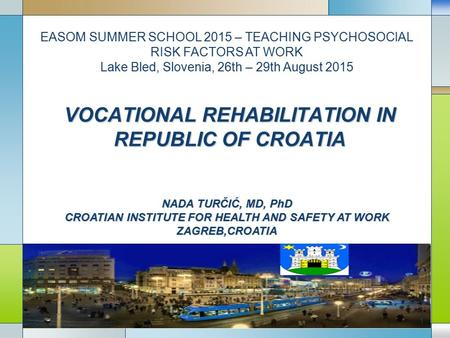 VOCATIONAL REHABILITATION IN REPUBLIC OF CROATIA NADA TURČIĆ, MD, PhD CROATIAN INSTITUTE FOR HEALTH AND SAFETY AT WORK ZAGREB,CROATIA EASOM SUMMER SCHOOL.