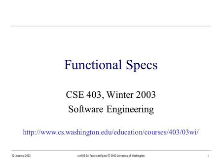 22-January-2003cse403-06-FunctionalSpecs © 2003 University of Washington1 Functional Specs CSE 403, Winter 2003 Software Engineering