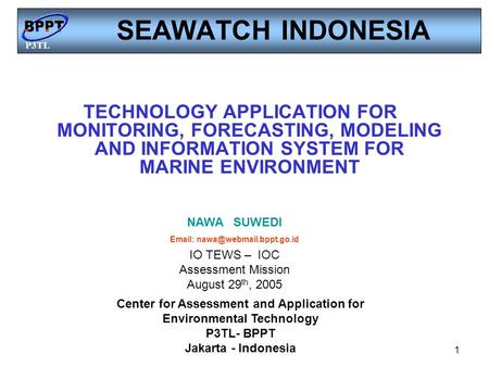 P3TL 1 SEAWATCH INDONESIA TECHNOLOGY APPLICATION FOR MONITORING, FORECASTING, MODELING AND INFORMATION SYSTEM FOR MARINE ENVIRONMENT Center for Assessment.