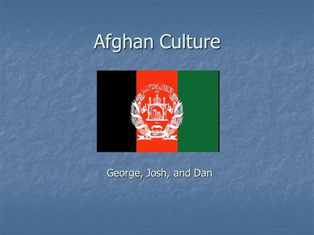 Afghan Culture George, Josh, and Dan. Table of Contents 1. Geography 2. People 3. Languages 4. Religion 5. Rural Life 6. Sports and Pastimes 7. Education.