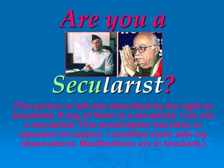 Are you a Secularist? (The person in left was described by the right as secularist. If any of them is a secularist, I am not a secularist! This presentation.