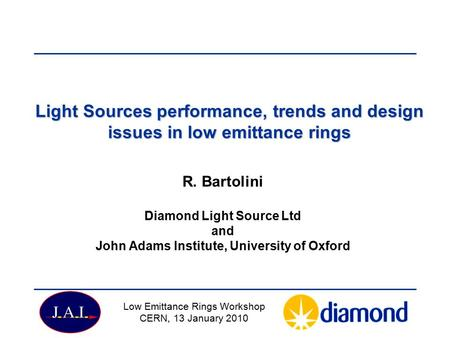 Light Sources performance, trends and design issues in low emittance rings R. Bartolini Diamond Light Source Ltd and John Adams Institute, University of.