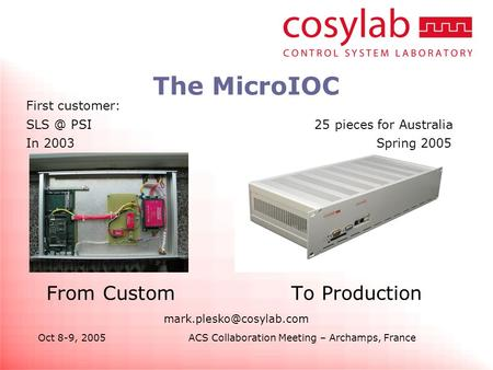 Oct 8-9, 2005ACS Collaboration Meeting – Archamps, France The MicroIOC From Custom To Production First customer: PSI 25 pieces.