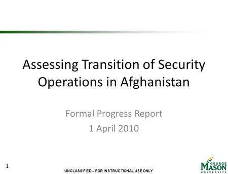 UNCLASSIFIED – FOR INSTRUCTIONAL USE ONLY Assessing Transition of Security Operations in Afghanistan Formal Progress Report 1 April 2010 1.