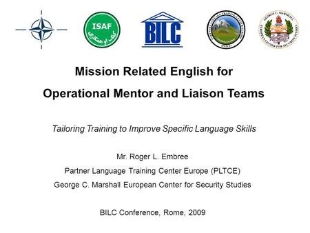 Mission Related English for Operational Mentor and Liaison Teams Mr. Roger L. Embree Partner Language Training Center Europe (PLTCE) George C. Marshall.
