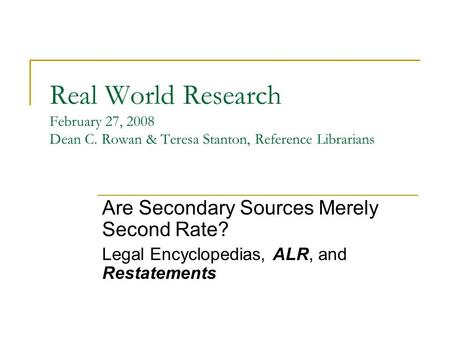 Real World Research February 27, 2008 Dean C. Rowan & Teresa Stanton, Reference Librarians Are Secondary Sources Merely Second Rate? Legal Encyclopedias,