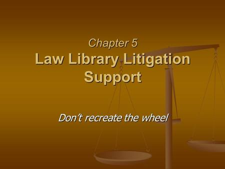 Chapter 5 Law Library Litigation Support Don't recreate the wheel.