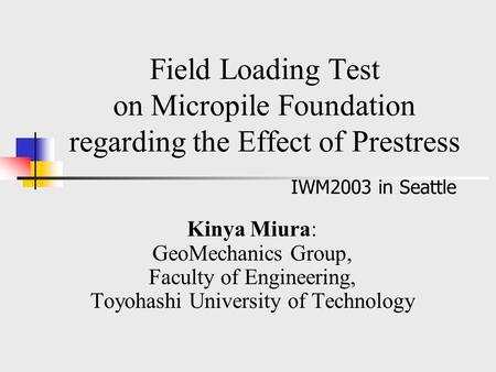 Field Loading Test on Micropile Foundation regarding the Effect of Prestress Kinya Miura: GeoMechanics Group, Faculty of Engineering, Toyohashi University.