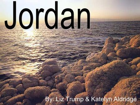 By: Liz Trump & Katelyn Aldridge. The Land Three main areas; the Jordan Valley, the Mountain Heights Plateau, and the eastern desert (Badia region) Jordan.