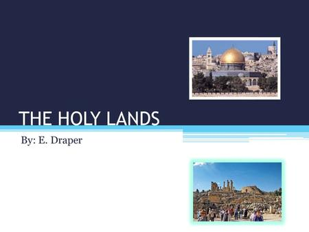 THE HOLY LANDS By: E. Draper. THE HOLY LANDS? The Holy Lands include: Israel, Palestine, and Jordan.