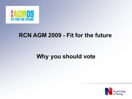 RCN AGM 2009 - Fit for the future Why you should vote.