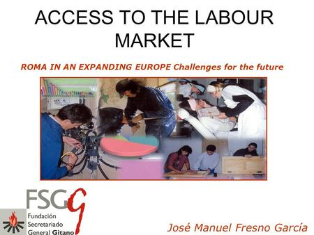 ACCESS TO THE LABOUR MARKET ROMA IN AN EXPANDING EUROPE Challenges for the future José Manuel Fresno García.