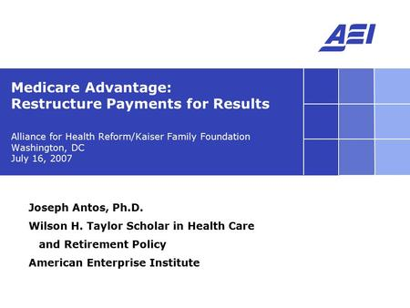 Alliance for Health Reform/Kaiser Family Foundation Washington, DC July 16, 2007 Medicare Advantage: Restructure Payments for Results Joseph Antos, Ph.D.