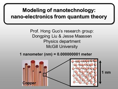 Modeling of nanotechnology: nano-electronics from quantum theory Modeling of nanotechnology: nano-electronics from quantum theory Prof. Hong Guo's research.