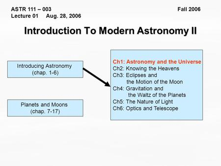 ASTR 111 – 003 Fall 2006 Lecture 01 Aug. 28, 2006 Introducing Astronomy (chap. 1-6) Introduction To Modern Astronomy II Ch1: Astronomy and the Universe.