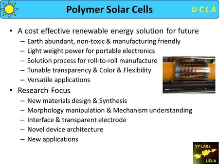 U C L A Polymer Solar Cells A cost effective renewable energy solution for future – Earth abundant, non-toxic & manufacturing friendly – Light weight power.
