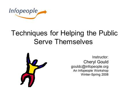Techniques for Helping the Public Serve Themselves Instructor: Cheryl Gould An Infopeople Workshop Winter-Spring 2008.