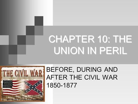 CHAPTER 10: THE UNION IN PERIL BEFORE, DURING AND AFTER THE CIVIL WAR 1850-1877.