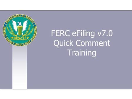 FERC eFiling v7.0 Quick Comment Training. www.ferc.gov Training will consist of: Introduction to FERC The FERC Web site How to file an electronic Quick.