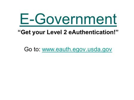 "E-Government ""Get your Level 2 eAuthentication!"" Go to: www.eauth.egov.usda.govwww.eauth.egov.usda.gov."