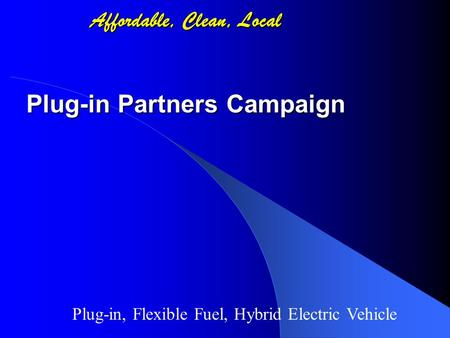 Affordable, Clean, Local Plug-in Partners Campaign Plug-in, Flexible Fuel, Hybrid Electric Vehicle.