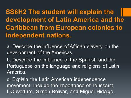 SS6H2 The student will explain the development of Latin America and the Caribbean from European colonies to independent nations. a. Describe the influence.