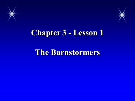Chapter 3 - Lesson 1 The Barnstormers Chapter 3 - Lesson 1 The Barnstormers.