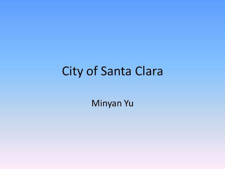 City of Santa Clara Minyan Yu. Introduction Have you ever wanted to visit a place that is close to many high tech companies, yet still has the long history.
