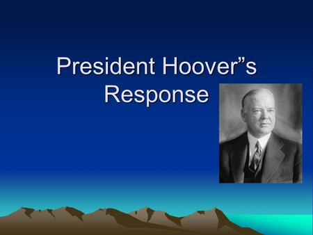 "President Hoover""s Response. Volunteerism Hoover asked: –Business leaders to keep employment, wages, & prices –Government to reduce taxes, lower interest."