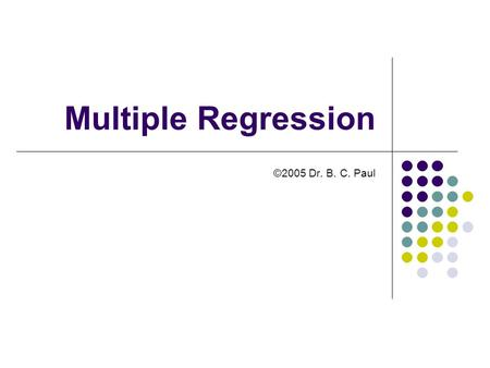 Multiple Regression ©2005 Dr. B. C. Paul. Problems with Regression So Far We have only been able to consider one factor as controlling at a time Everything.
