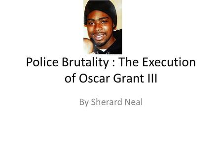 Police Brutality : The Execution of Oscar Grant III By Sherard Neal.
