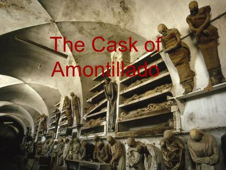 The Cask of Amontillado. Summary The Cask of Amontillado is a tale about revenge. The Protagonist, Montresor, is out to punish his friend Fortunato for.