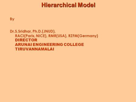 Hierarchical Model By Dr.S.Sridhar, Ph.D.(JNUD), RACI(Paris, NICE), RMR(USA), RZFM(Germany) DIRECTOR ARUNAI ENGINEERING COLLEGE TIRUVANNAMALAI.