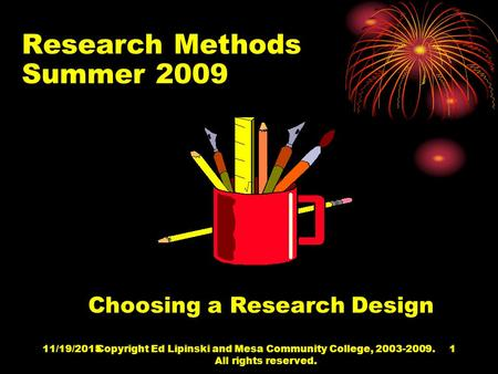 11/19/2015Copyright Ed Lipinski and Mesa Community College, 2003-2009. All rights reserved. 1 Research Methods Summer 2009 Choosing a Research Design.