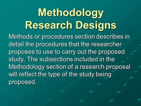 Methodology Research Designs Methods or procedures section describes in detail the procedures that the researcher proposes to use to carry out the proposed.