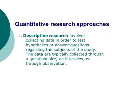 Quantitative research approaches 1. Descriptive research involves collecting data in order to test hypotheses or answer questions regarding the subjects.