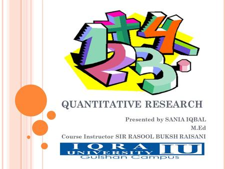 QUANTITATIVE RESEARCH Presented by SANIA IQBAL M.Ed Course Instructor SIR RASOOL BUKSH RAISANI.