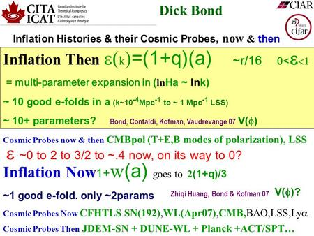 Dick Bond Inflation Then  k  =(1+q)(a) ~r/16 0<   = multi-parameter expansion in ( ln Ha ~ lnk) ~ 10 good e-folds in a (k~10 -4 Mpc -1 to ~ 1 Mpc.