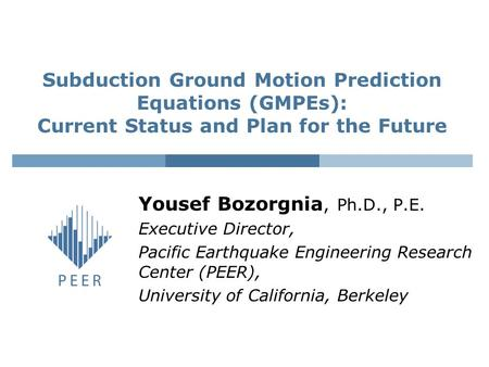 Yousef Bozorgnia, Ph.D., P.E. Executive Director, Pacific Earthquake Engineering Research Center (PEER), University of California, Berkeley Subduction.